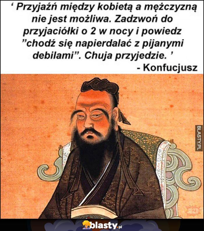 Przyjaźń między kobietą a mężczyzną nie jest możliwa, zadzwoń do przyjaciółki i poproś o pomoc w walce z pijanymi debilami, nie przyjdzie - Konfucjusz cytat