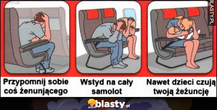 Przypomnij sobie coś żenującego, wstyd na cały samolot, nawet dzieci czują Twoją żeżuncję