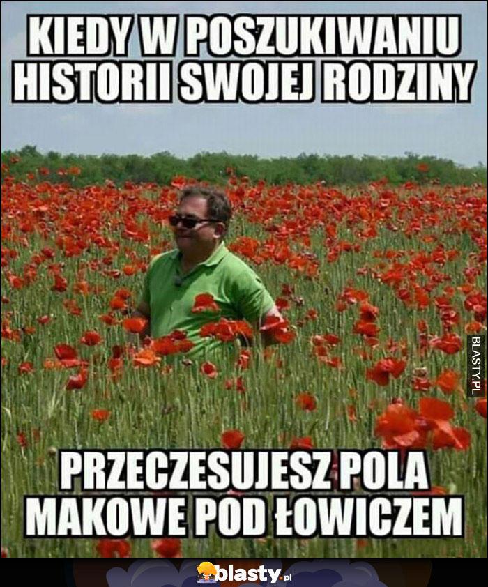 Robert Makłowicz kiedy w poszukiwaniu historii swojej rodziny przeczesujesz pola makowe pod Łowiczem