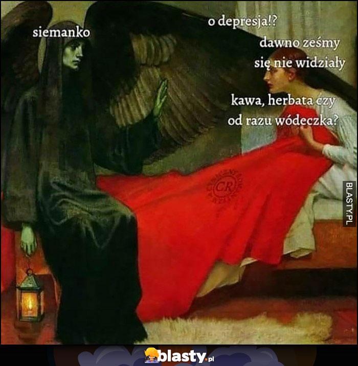 Siemanko, o depresja, dawno żeśmy się nie widziały, kawa, herbata czy od razu wódeczka?