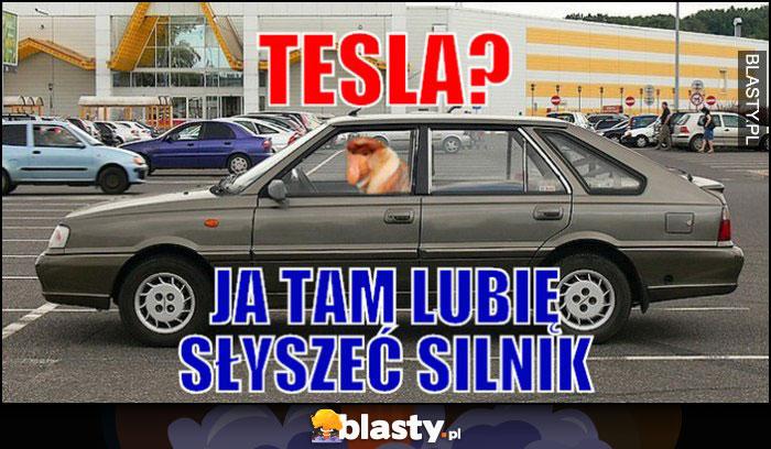 Tesla? ja tam lubię słyszeć silnik. Typowy Polka nosacz małpa Polonez
