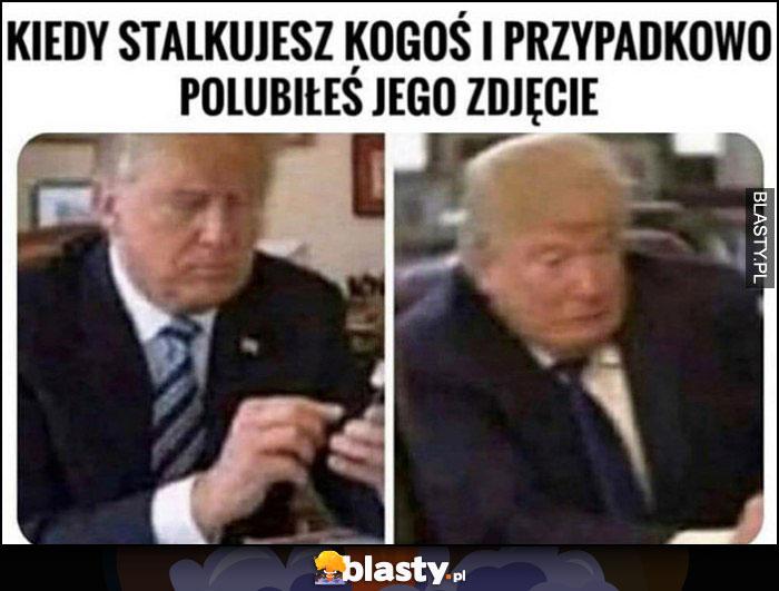 Trump kiedy stalkujesz kogoś i przypadkowo polubiłes jego zdjęcie