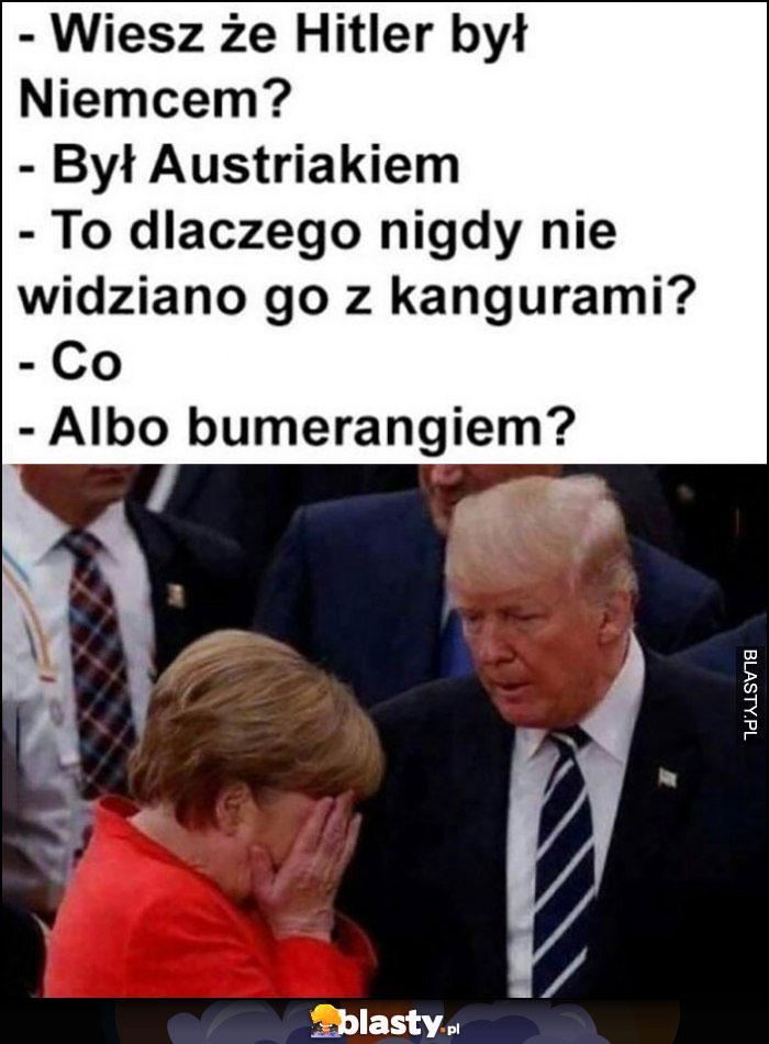 Trump Merkel wiesz, że hitler był Niemcem? Był Austriakiem. To dlaczego nigdy nie widziano go z kangurami albo z bumerangiem?