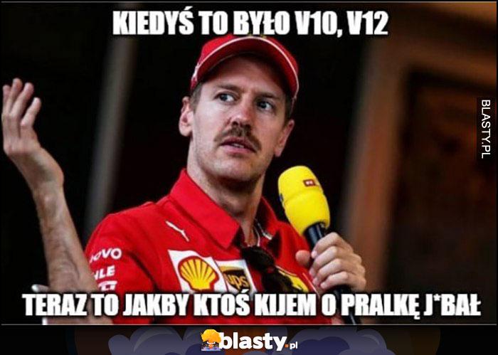 Vettel kiedyś to było V10, V12, teraz to jakby ktoś kijem o pralkę jechał