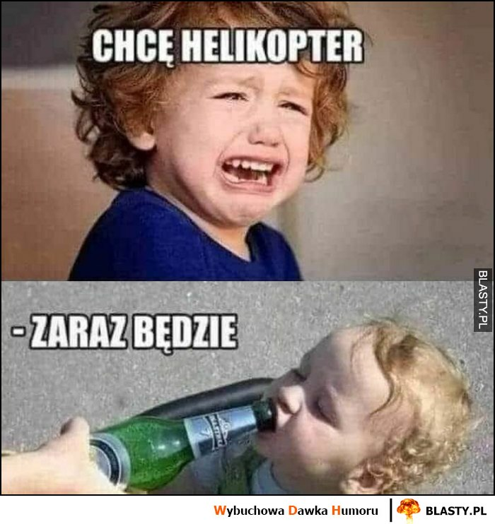 Dziecko chcę helikopter pije piwo, zaraz będzie