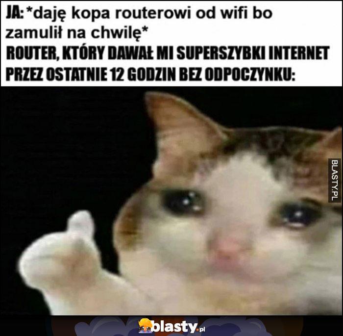 Ja: daję kopa routerowi od wifi bo zamulił na chwilę, router który dawał mi superszybki internet przez ostatnie 12 godzin bez odpoczynku kot