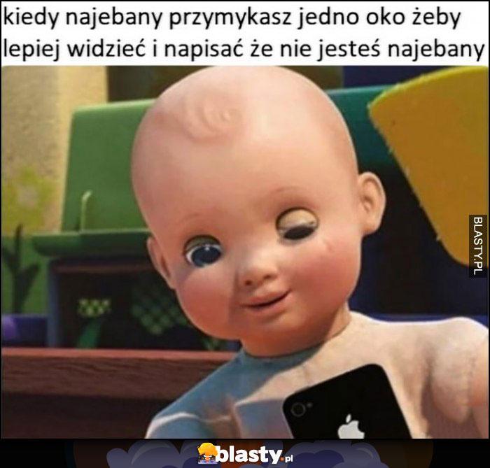 Kiedy nawalony przymykasz jedno oko żeby lepiej widzieć i napisać, że nie jestes pijany lalka