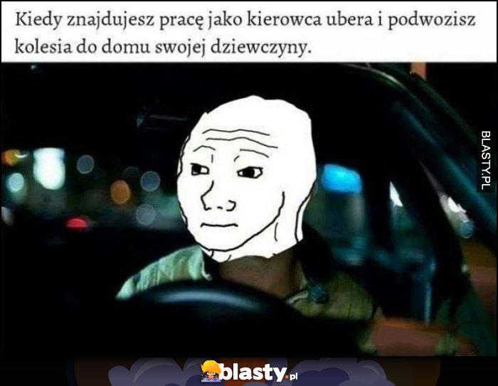 Kiedy znajdujesz pracę jako kierowca Ubera i podwozisz kolesia do domu swojej dziewczyny