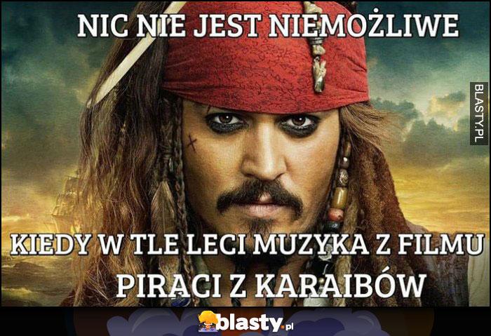 Nic nie jest niemożliwe kiedy w tle leci muzyka z filmu Piraci z Karaibów