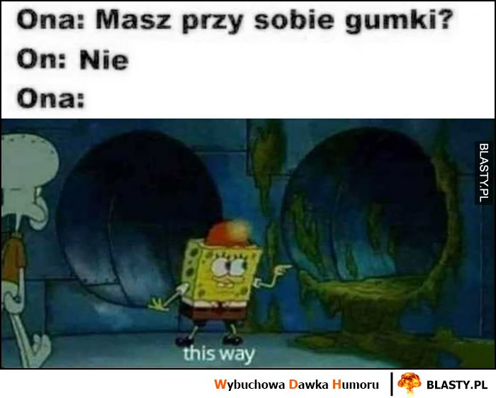 Ona: masz przy sobie gumki, on nie, ona: this way. Spongebob