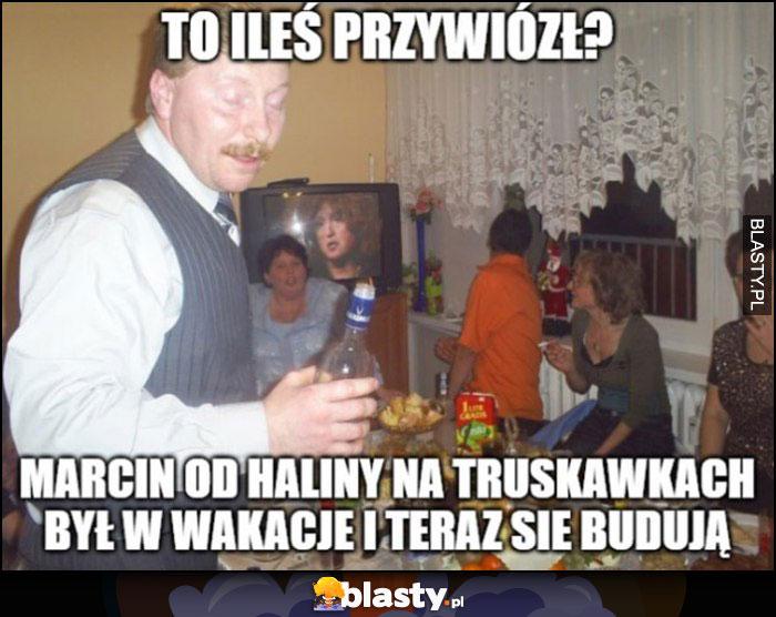 To ileś przywiózł, Marcin od Haliny na truskawkach był w wakacje i teraz się budują