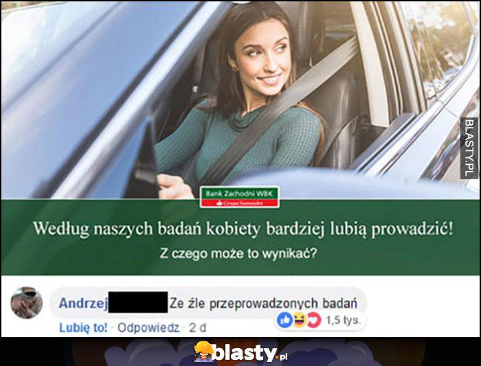 Według naszych badań kobiety bardziej lubią prowadzić, z czego może to wynikać? Ze źle przeprowadzonych badań