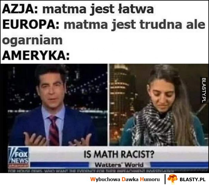 Azja: matma jest łatwa, Europa: matma jest trudna, ale ogarniam, Ameryka: czy matematyka jest rasistowska?
