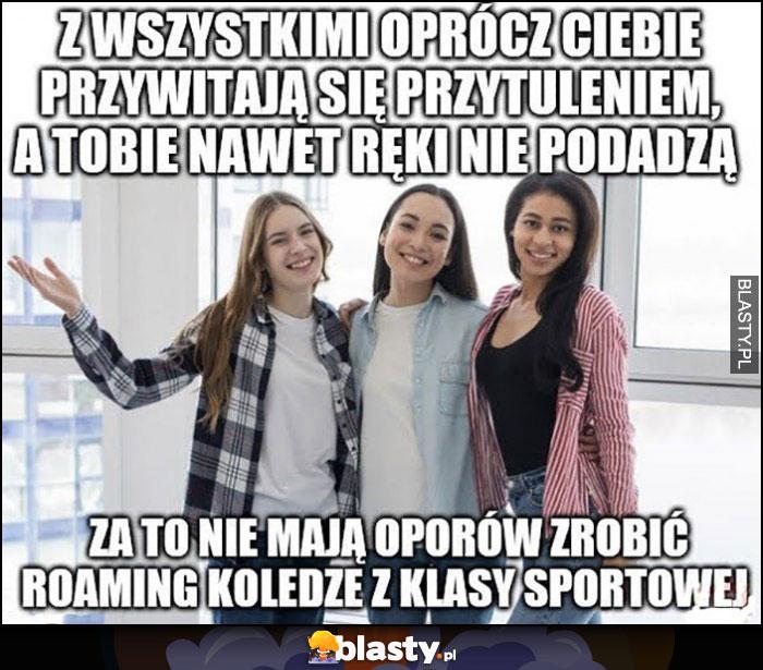 Dziewczyny z wszystkimi oprócz ciebie przywitają się przytuleniem, a tobie nawet ręki nie podadzą, za to nie mają oporów zrobić roaming koledze z klasy sportowej
