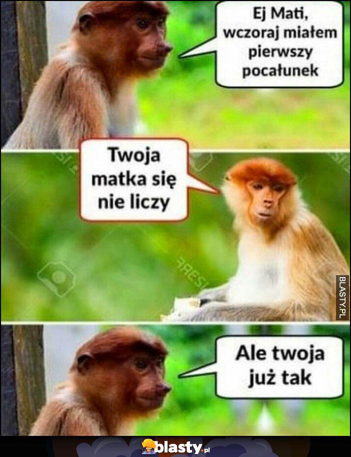 Ej Mati, wczoraj miałem pierwszy pocałunek, twoja matka się nie liczy, ale twoja już tak małpa nosacz