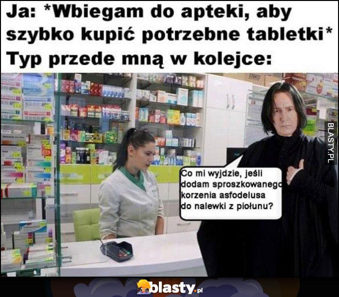Ja: wbiegam do apteki aby szybko kupić potrzebne tabletki, typ przede mną w kolejce: Snape Harry Potter co mi wyjdzie jak dodam sproszkowanego korzenia asfodelusa do nalewki piołunu