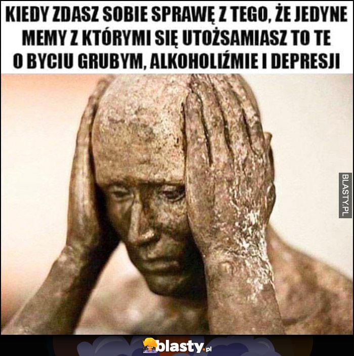 Kiedy zdasz sobie sprawę z tego, że jedyne memy z którymi się utożsamiasz to te o byciu grubym, alkoholiźmie i depresji