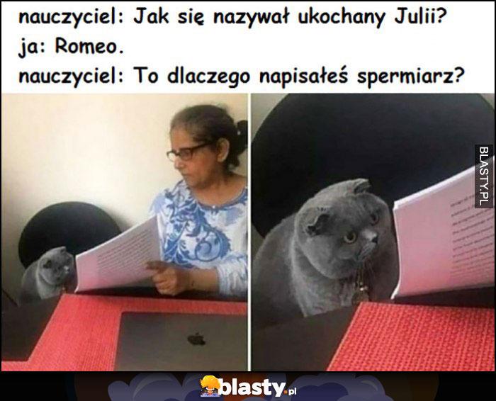Nauczyciel: jak się nazywał ukochany Julii, kot: Romeo, nauczyciel: to czemu napisałeś spermiarz?