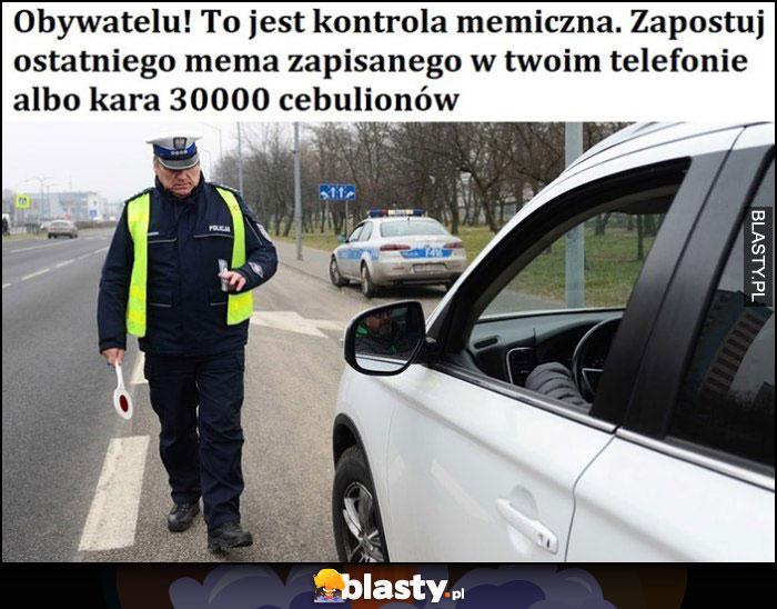 Obywatelu, to jest kontrola memiczna memowa, zapostuj ostatniego mema zapisanego w twoim telefonie albo kara 30000 cebulionów policja