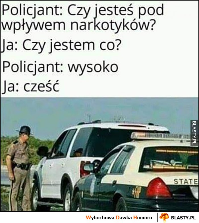 Policjant: czy jesteś pod wpływem narkotyków? Ja: czy jestem co? Policjant: wysoko, ja: cześć