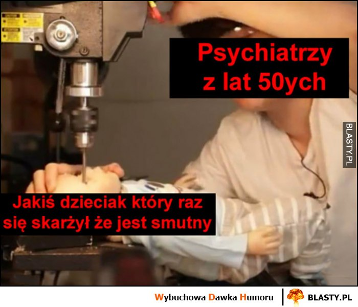 Psychiatrzy z lat 50 kiedy jakiś dzieciak skarżył się, że jest smutny wiercą mu w czaszce