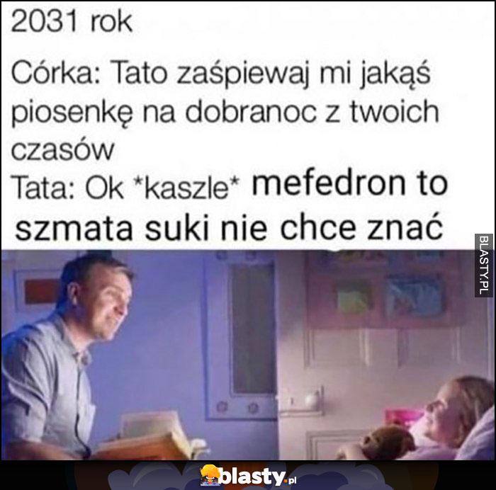 Rok 2031 córka: tato zaśpiewaj mi jakąś piosenkę, tata: kaszle mefedron to szmata, suki nie chcę znać