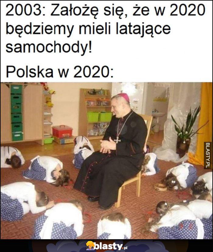 2003: założę się że w 2020 będziemy mieli latające samochody, Polska w 2020 dzieci klęczą wokół księdza