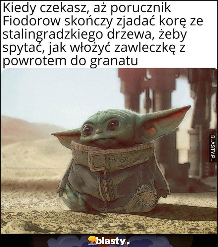 Baby Yoda kiedy czekasz aż Fiodorow skończy zjadać korę drzewa żeby spytać jak włożyć zawleczkę z powrotem do granatu