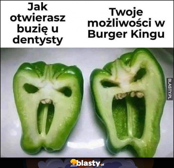 Jak otwierasz buzię u dentysty vs twoje możliwości w burger kingu papryka porównanie