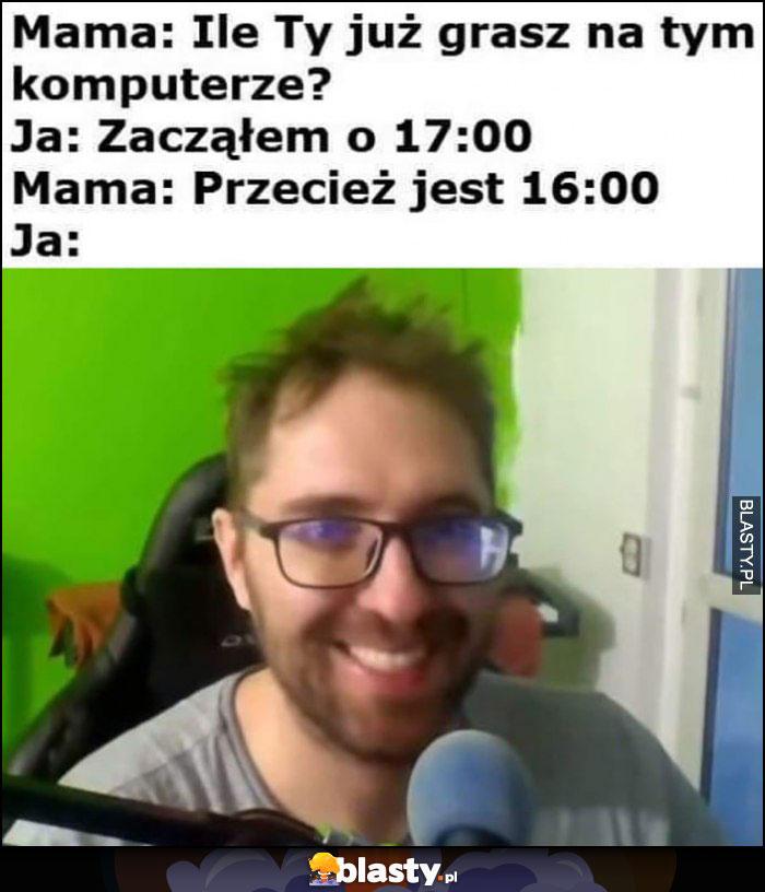 Mama: ile ty już grasz na tym komputerze, ja: zacząłem o 17:00, mama: przecież jest 16:00