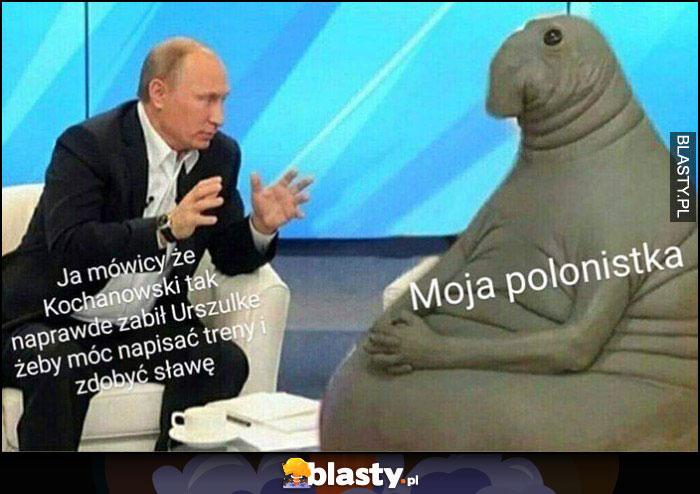 Putin ja mówiący, że Kochanowski tak naprawdę zabił Urszulkę, żeby móc napisać treny i zdobyć sławę, moja polonistka słucha