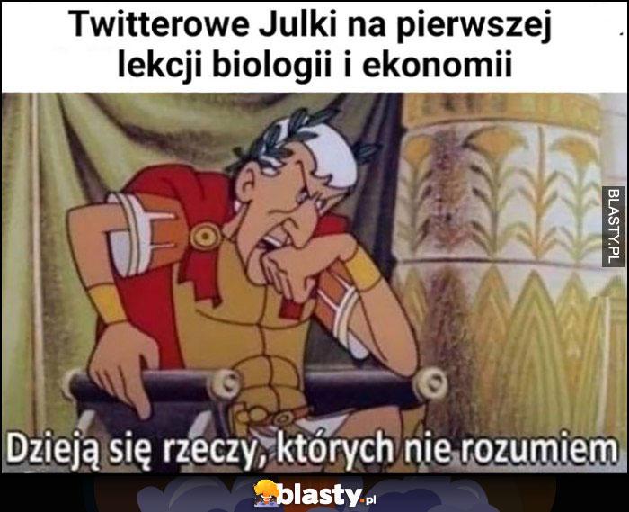 Twitterowe Julki na pierwszej lekcji biologii i ekonomii, dzieją się rzeczy których nie rozumiem