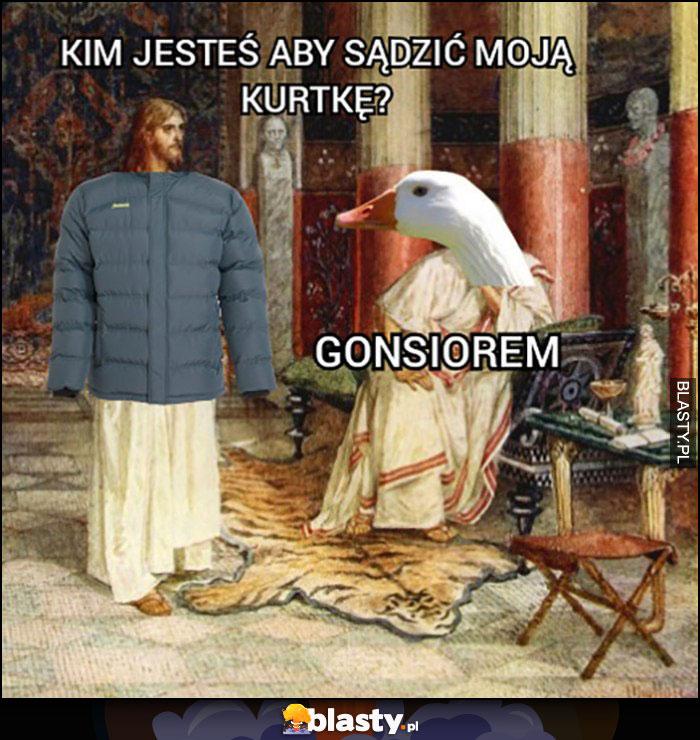 Jezus kim jesteś aby sądzić moją kurtkę? Gąsiorem