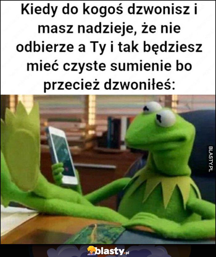 Kermit kiedy do kogoś dzwonisz i masz nadzieje, że nie odbierze a Ty i tak będziesz mieć czyste sumienie bo przecież dzwoniłeś