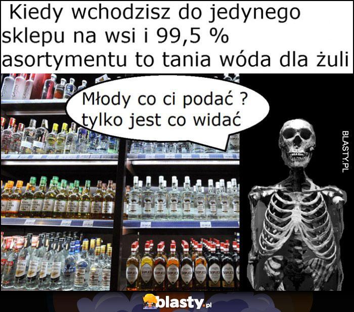 Kiedy wchodzisz do jedynego sklepu na wsi i 99% asortymentu to tania wóda dla żuli, szkielet kościotrup co podać?