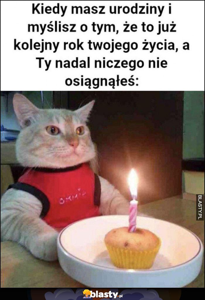 Kot kiedy masz urodziny i myślisz o tym, że to już kolejny rok twojego życia, a ty nadal niczego nie osiągnąłeś