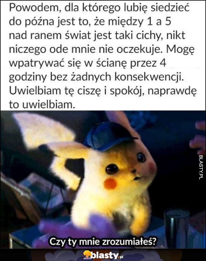 Pikachu powodem dla którego lubię siedzieć do późna jest to, że świat jest cichy, nikt niczego ode mnie nie oczekuje, cisza i spokój