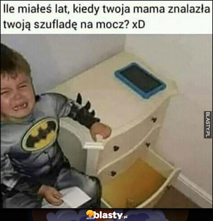 Ile miałeś lat kiedy Twoja mama znalazła Twoją szufladę na mocz?