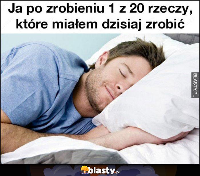 Ja po zrobieniu 1 z 20 rzeczy, które miałem dzisiaj zrobić śpi poszedł spać odpoczywa
