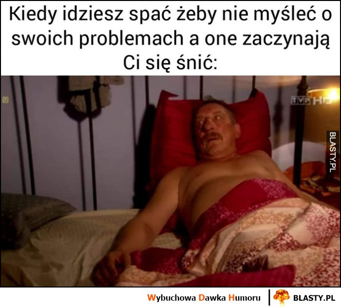 Kiedy idziesz spać zeby nie myśleć o swoich problemach, a one zaczynają Ci się śnić