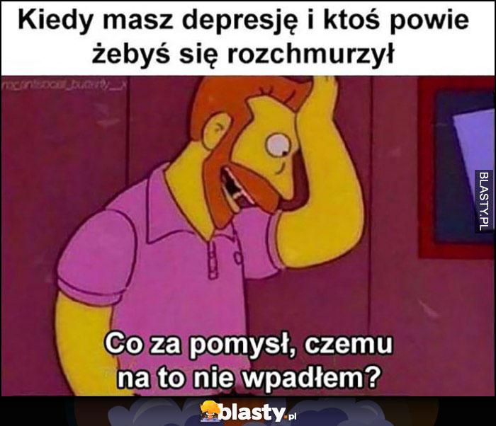 Kiedy masz depresję i ktoś powie żebyś się rozchmurzył, co za pomysł, czemu na to nie wpadłem? The Simpsons