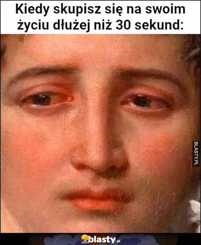 Kiedy skupisz się na swoim życiu dłużej niż 30 sekund płacze