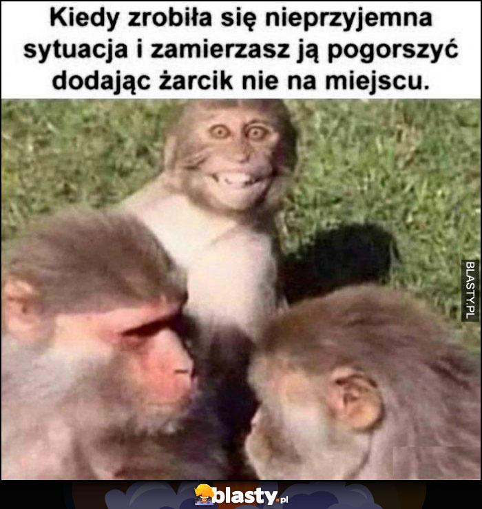 Kiedy zrobiła się nieprzyjemna sytuacja i zamierzasz ją pogorszyć dodając żarcik nie na miejscu małpka małpy