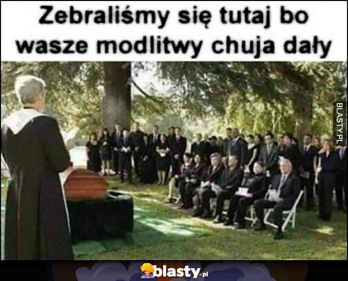 Ksiądz pogrzeb, zebraliśmy się tutaj bo wasze modlitwy nic nie dały