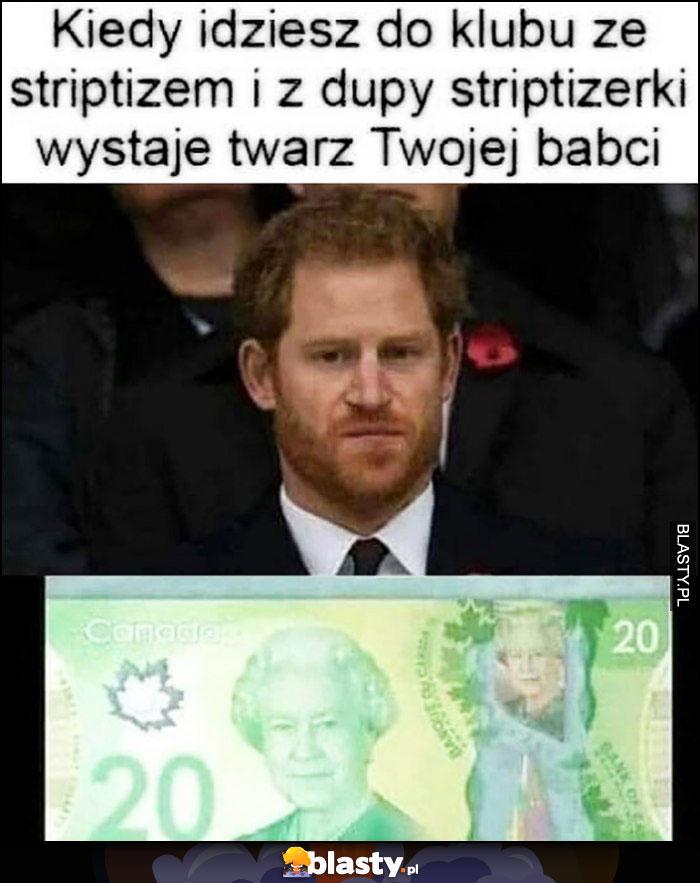 Książe Harry, kiedy idziesz do klubu ze striptizem i z dupy stroptizerki wystaje twarz Twojej babci banknot