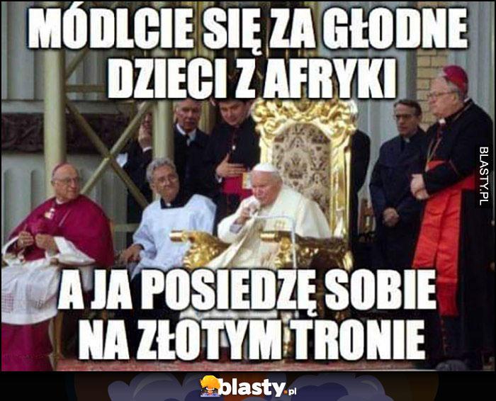 Papież módlcie się za głodne dzieci z Afryki a ja posiedzę sobie na złotym tronie