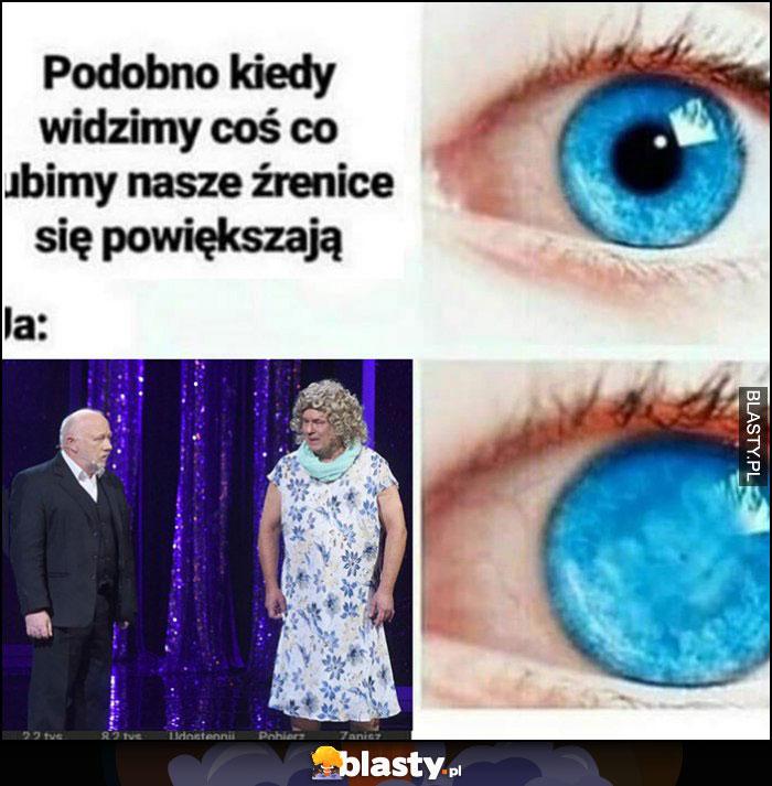 Podobno kiedy widzimy coś co lubimy nasze źrenice się powiększają polskie kabarety źrenica zniknęła