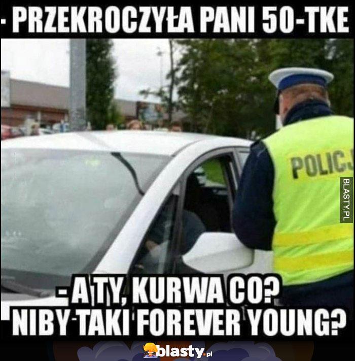 Policjant: przekroczyła pani 50-tkę, a ty co? Niby taki forever young?