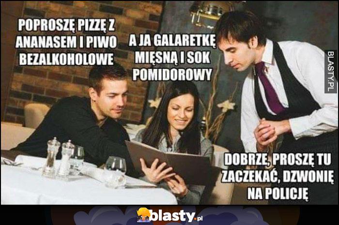 Poproszę pizzę z ananasem i piwo bezalkoholowe, a ja galaretkę mięsną i sok pomidorowy, kelner: proszę tu zaczekać, dzwonię na policję