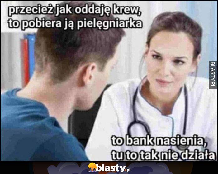 Przecież jak oddaję krew to pobiera ją pielęgniarka, to bank nasienia, to tu tak nie działa